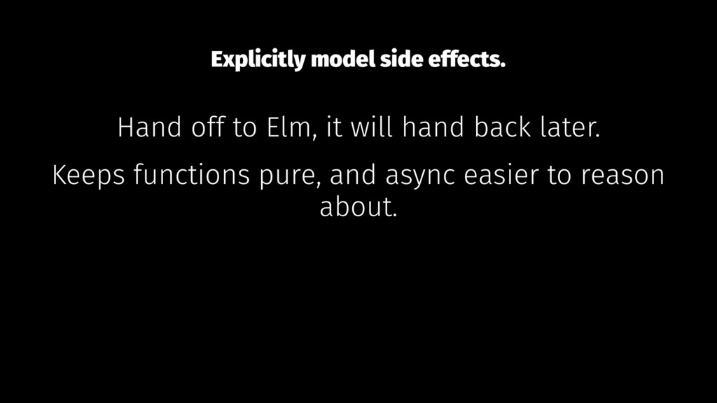 Explicitly model side effects. Hand off to Elm,...