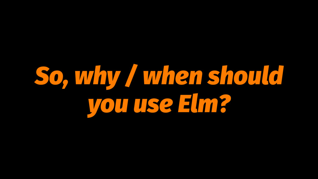 So, why / when should you use Elm?