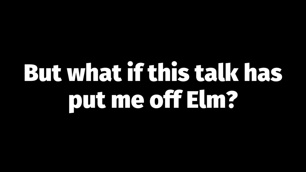 But what if this talk has put me off Elm?