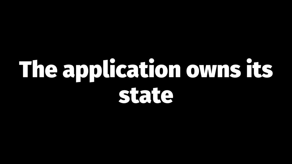 The application owns its state