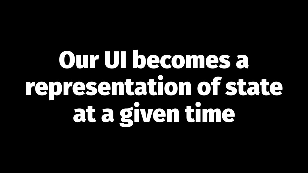 Our UI becomes a representation of state at a g...