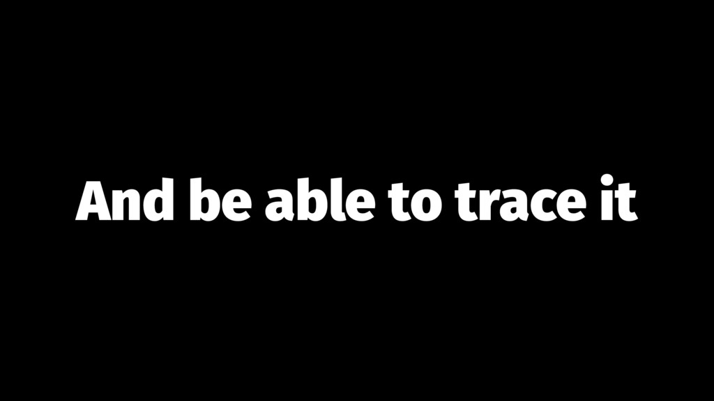 And be able to trace it