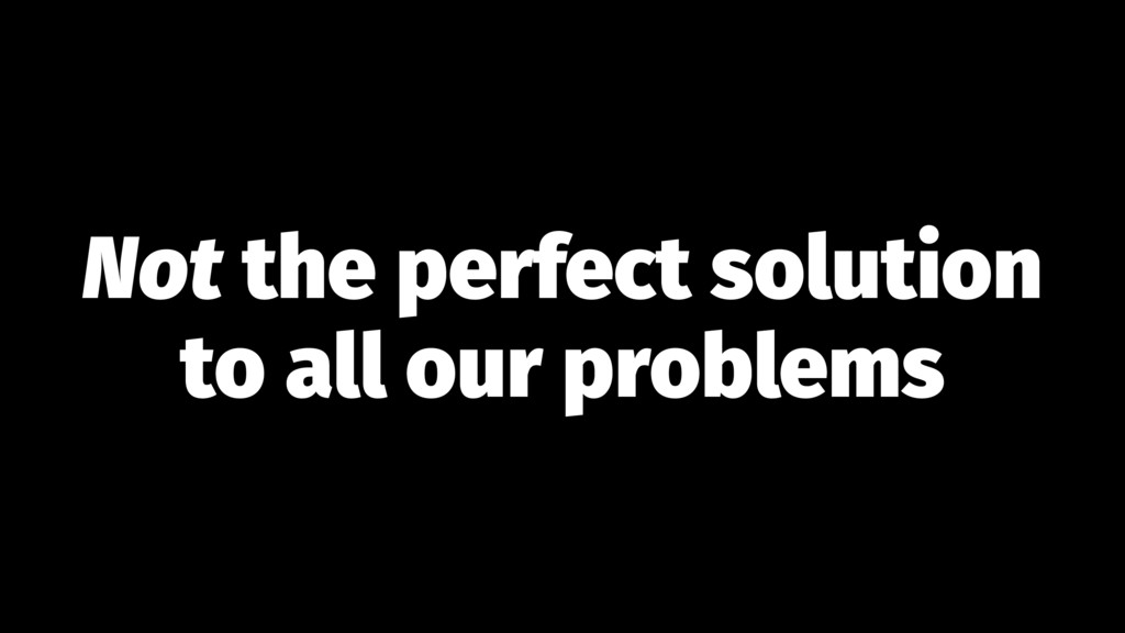 Not the perfect solution to all our problems
