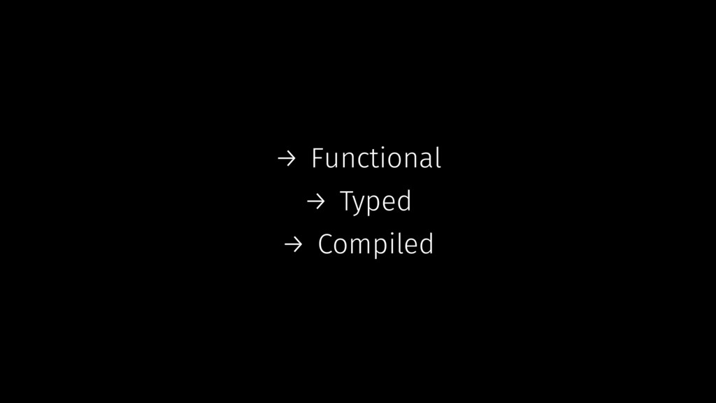 → Functional → Typed → Compiled