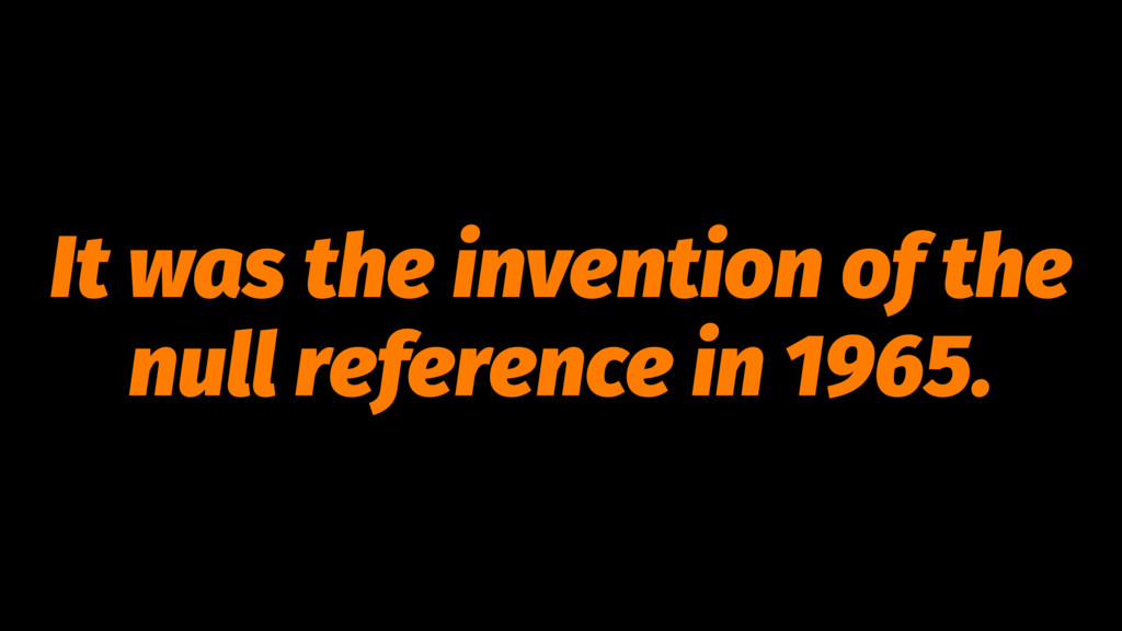 It was the invention of the null reference in 1...