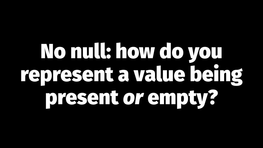 No null: how do you represent a value being pre...