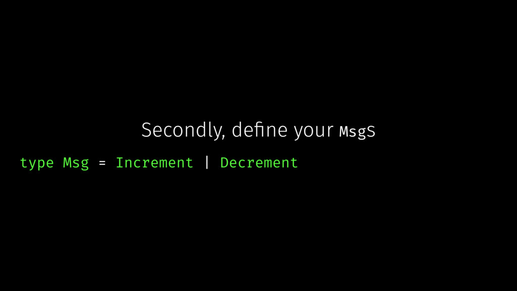 Secondly, define your Msgs type Msg = Increment ...