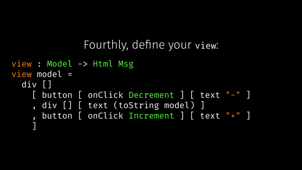 Fourthly, define your view: view : Model -> Html...