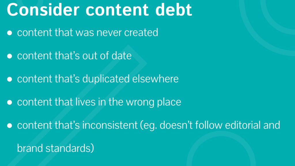 Consider content debt ● content that was never ...