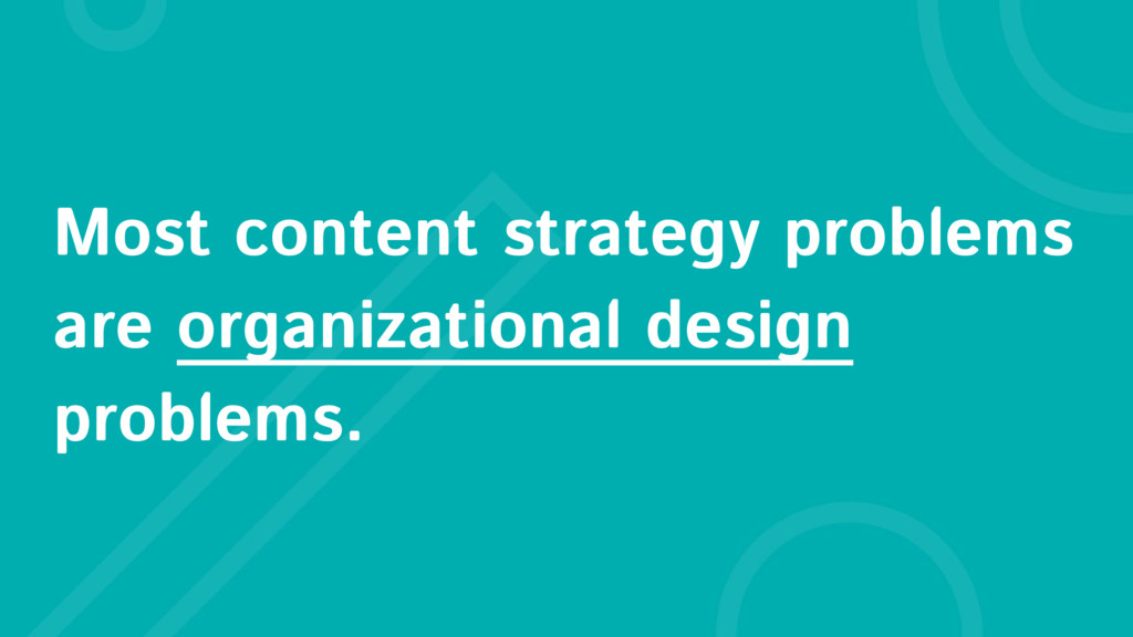 Most content strategy problems are organization...