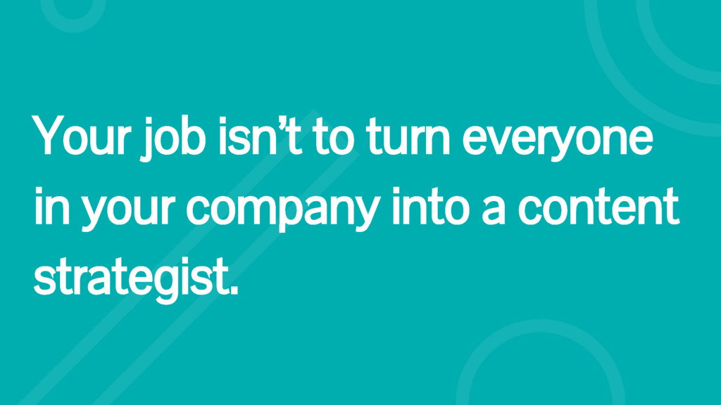 Your job isn't to turn everyone in your company...