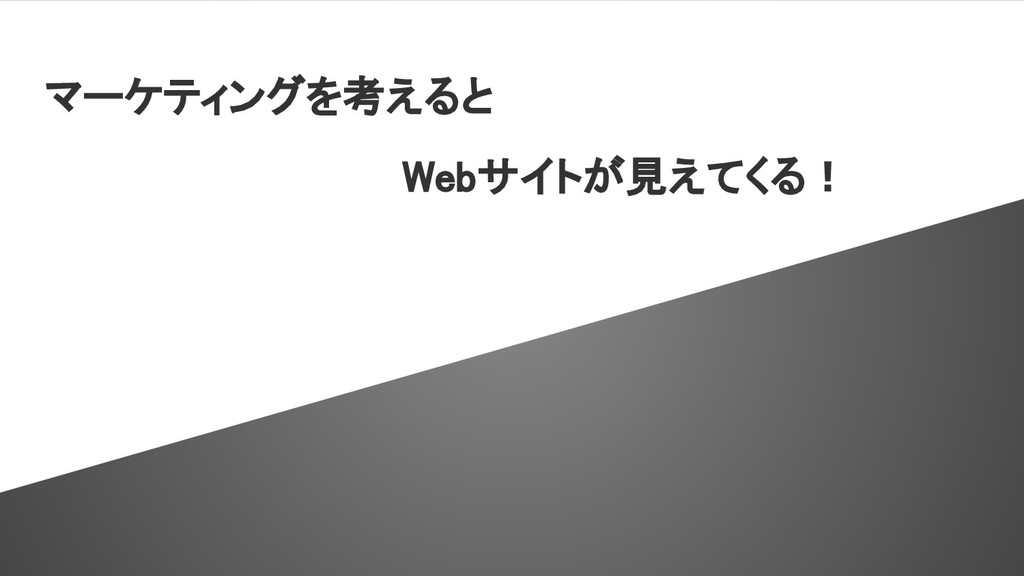 マーケティングを考えると Webサイトが見えてくる!