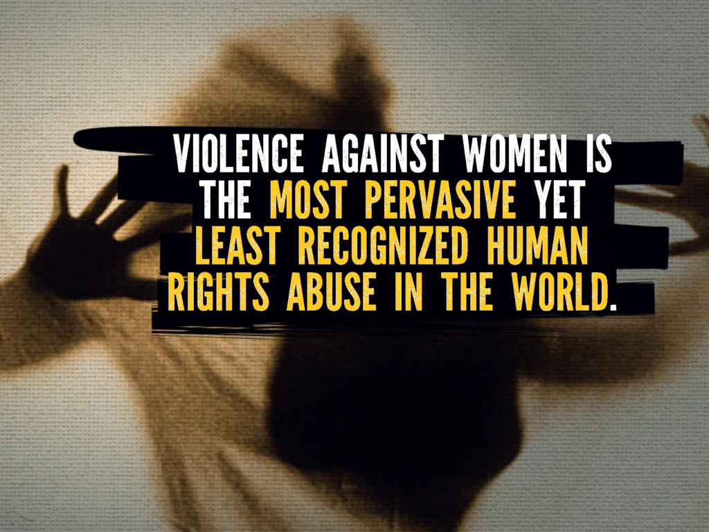 VIOLENCE AGAINST WOMEN IS THE MOST PERVASIVE YE...