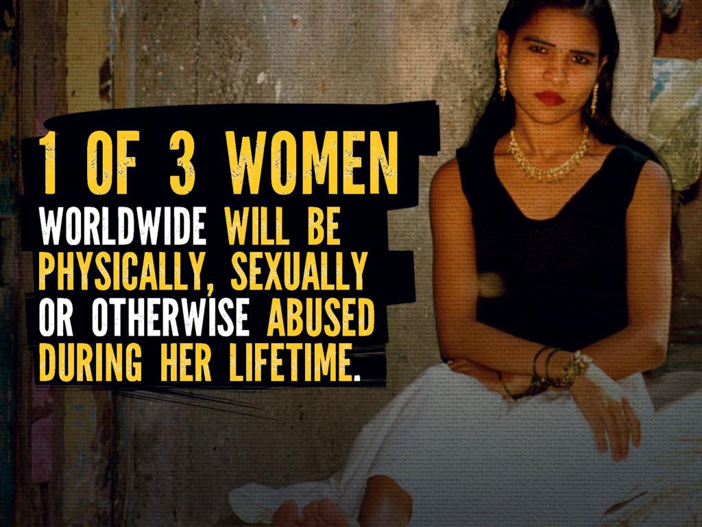 1 OF 3 WOMEN WORLDWIDE WILL BE PHYSICALLY, SEXU...