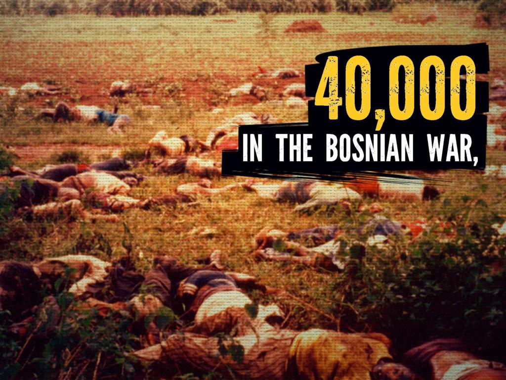IN THE BOSNIAN WAR, 40,000
