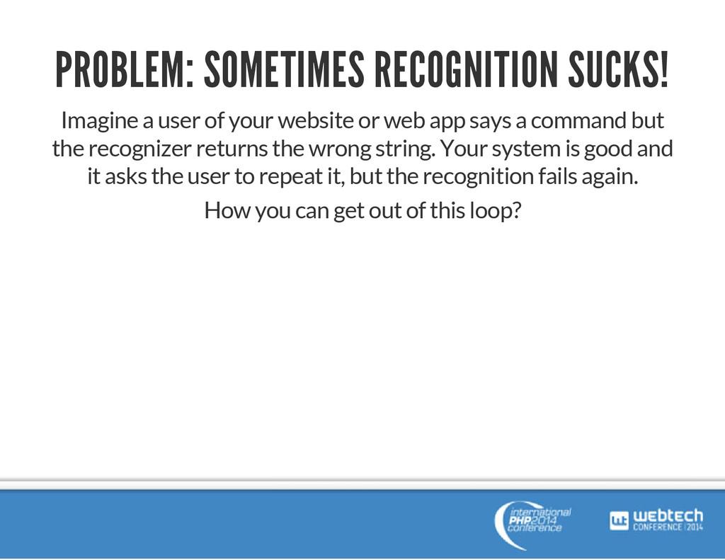PROBLEM: SOMETIMES RECOGNITION SUCKS! Imagine a...