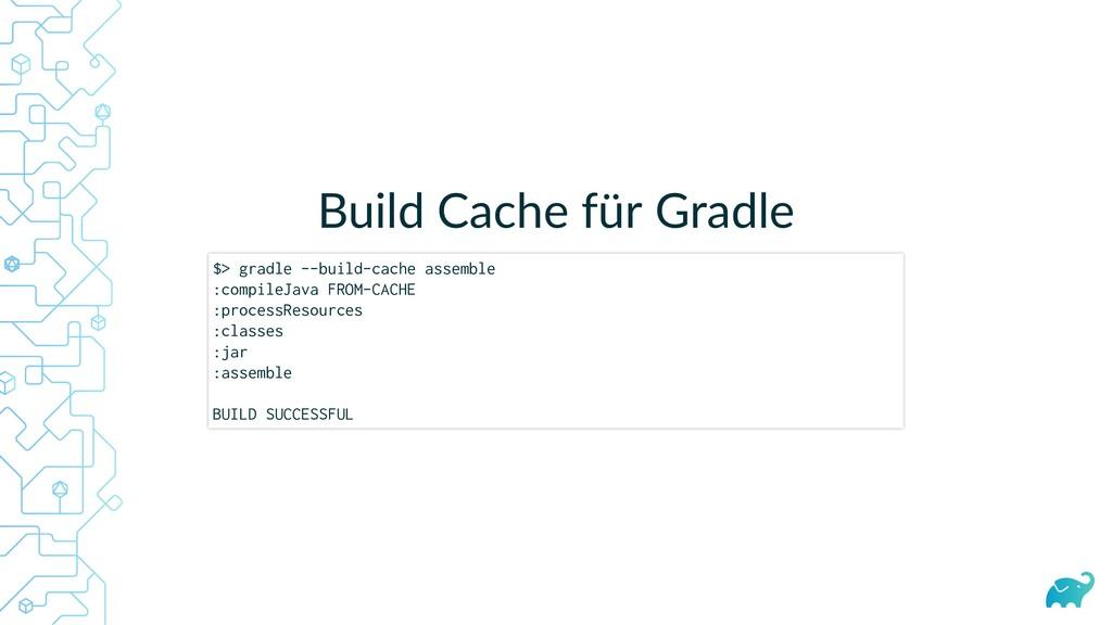Build Cache für Gradle $> gradle --build-cache ...