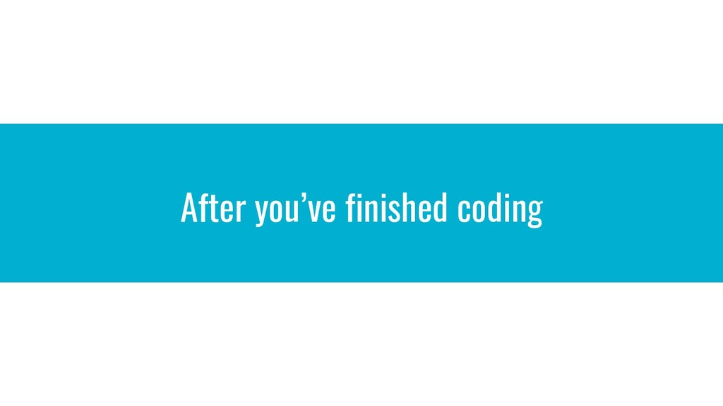After you've finished coding