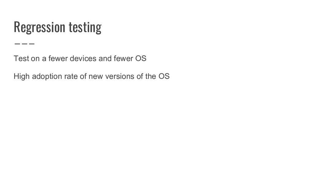 Regression testing Test on a fewer devices and ...