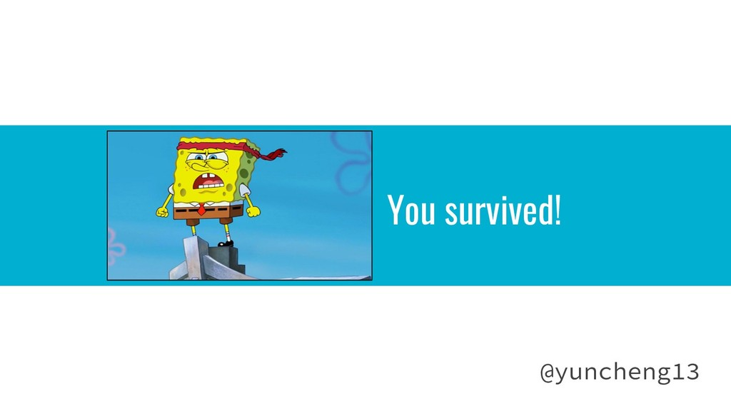 You survived! @yuncheng13