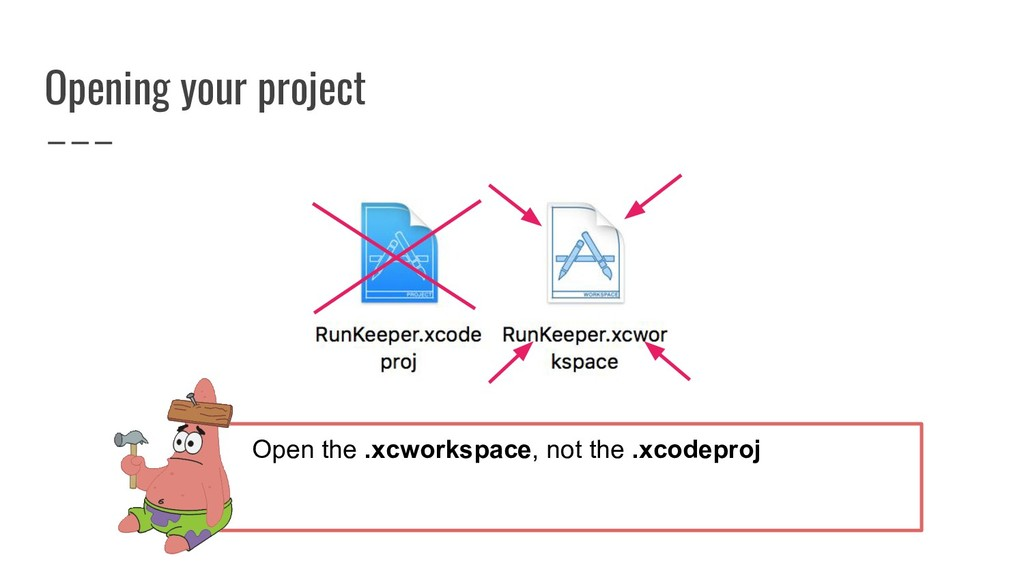 Opening your project Open the .xcworkspace, not...