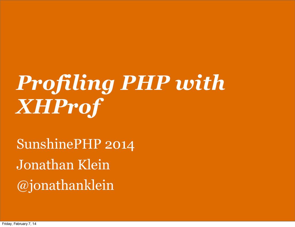 Profiling PHP with XHProf SunshinePHP 2014 Jona...