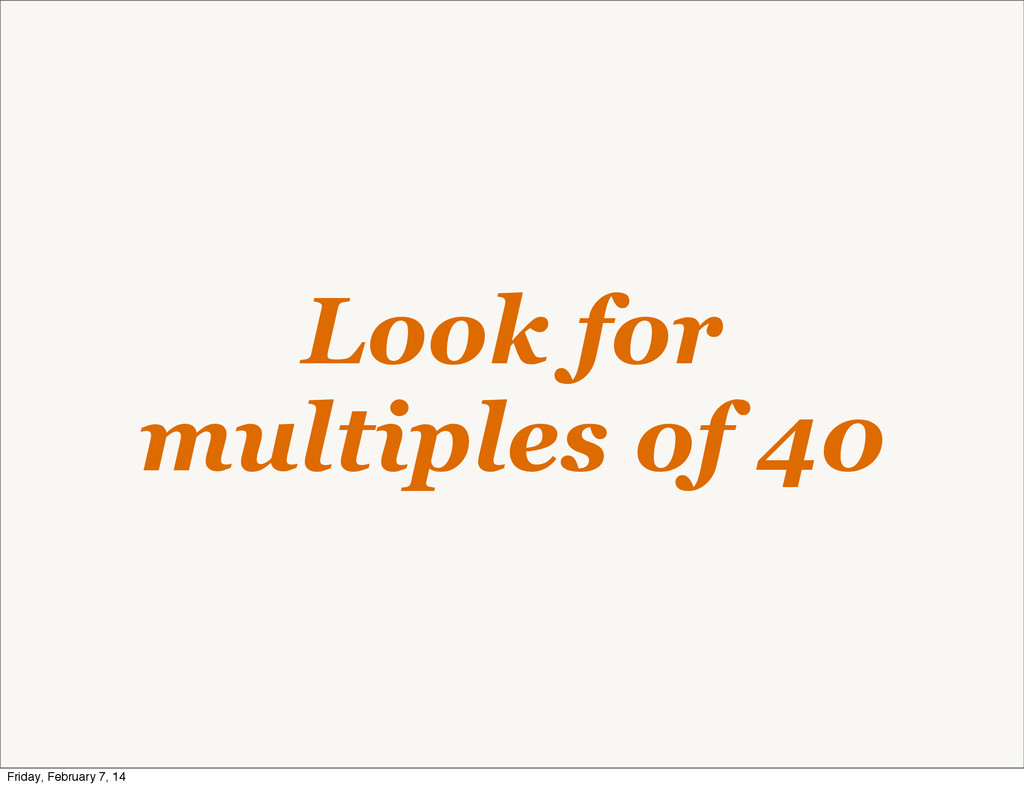 Look for multiples of 40 Friday, February 7, 14