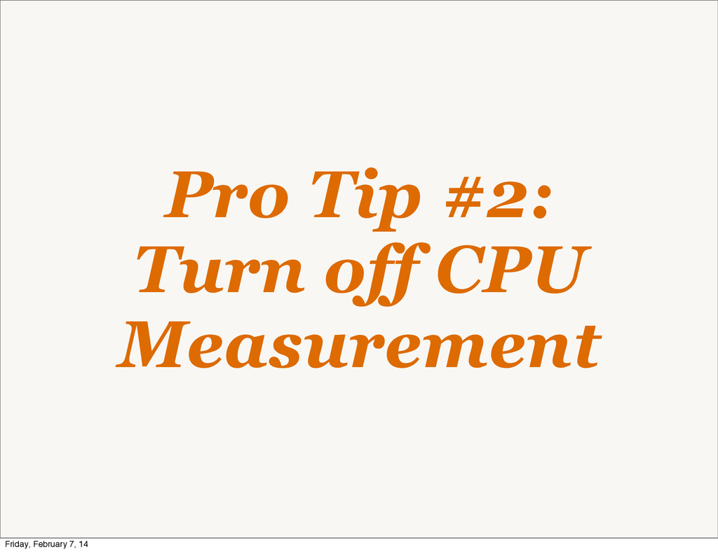 Pro Tip #2: Turn off CPU Measurement Friday, Fe...