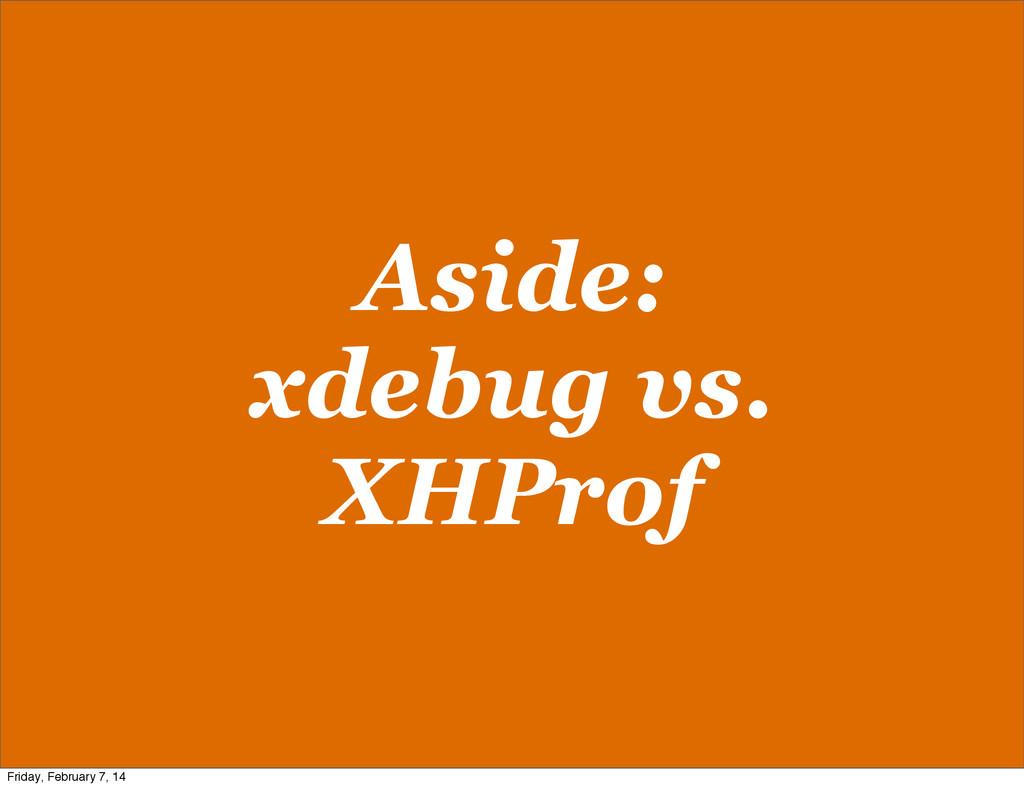 Aside: xdebug vs. XHProf Friday, February 7, 14