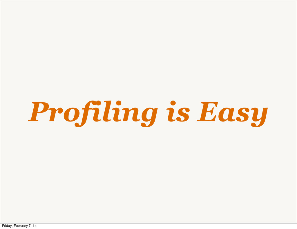 Profiling is Easy Friday, February 7, 14