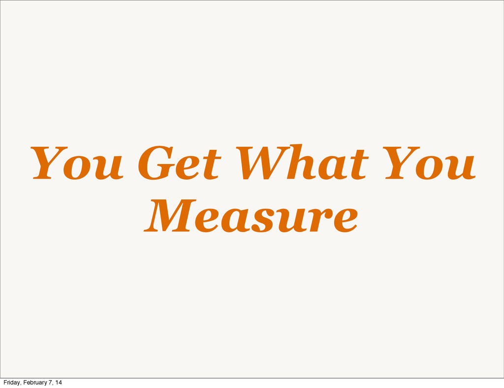 You Get What You Measure Friday, February 7, 14