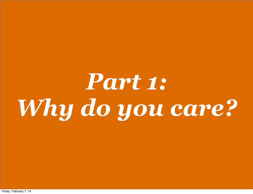 Part 1: Why do you care? Friday, February 7, 14