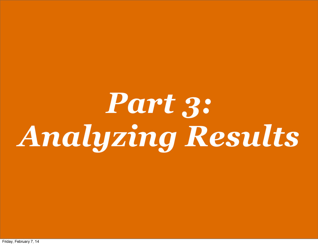 Part 3: Analyzing Results Friday, February 7, 14