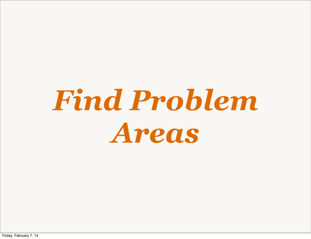 Find Problem Areas Friday, February 7, 14