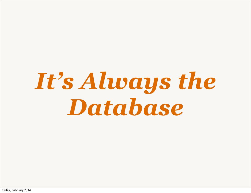 It's Always the Database Friday, February 7, 14