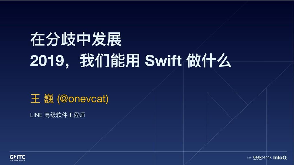 在分歧中发展 2019,我们能⽤用 Swift 做什什么 王 巍 (@onevcat) LIN...