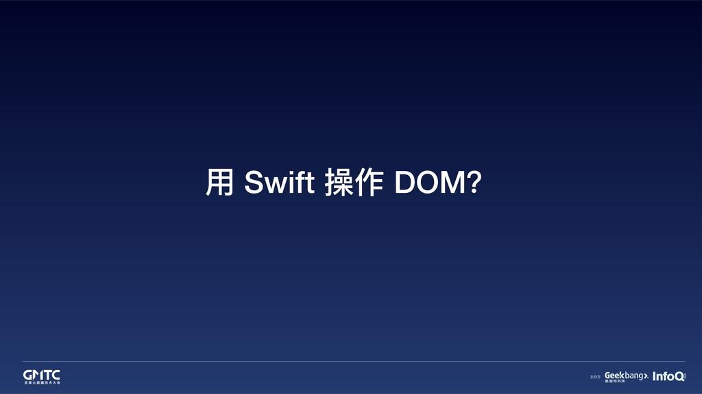 ⽤用 Swift 操作 DOM?