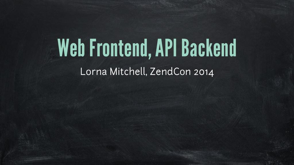 Web Frontend, API Backend Lorna Mitchell, ZendC...