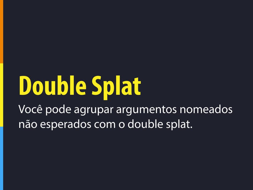 Double Splat Você pode agrupar argumentos nomea...