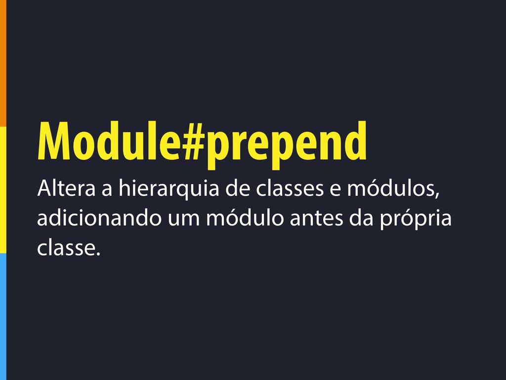 Module#prepend Altera a hierarquia de classes e...