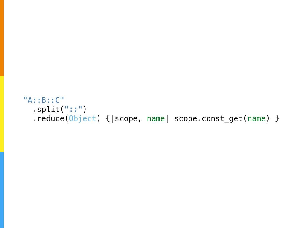 """A::B::C"" .split(""::"") .reduce(Object) { scope,..."