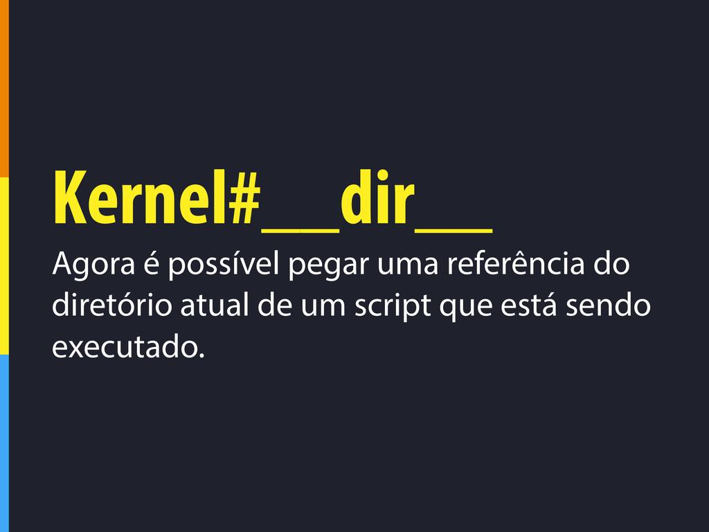 Kernel#__dir__ Agora é possível pegar uma refer...
