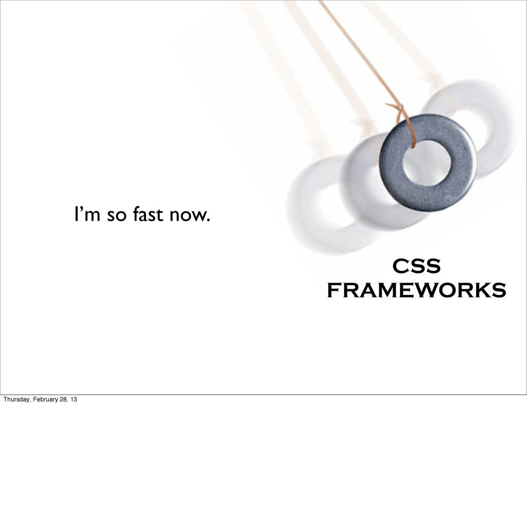 I'm so fast now. CSS FRAMEWORKS Thursday, Febru...