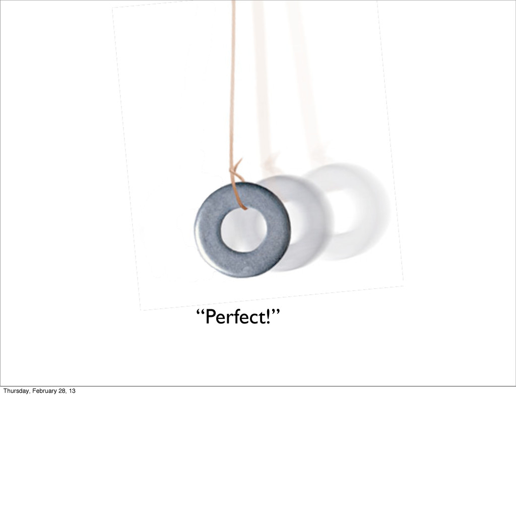 """Perfect!"" Thursday, February 28, 13"
