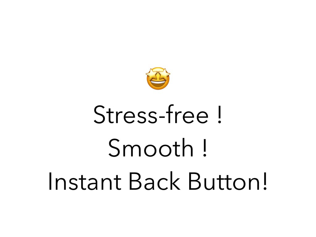 Stress-free ! Smooth ! Instant Back Button!