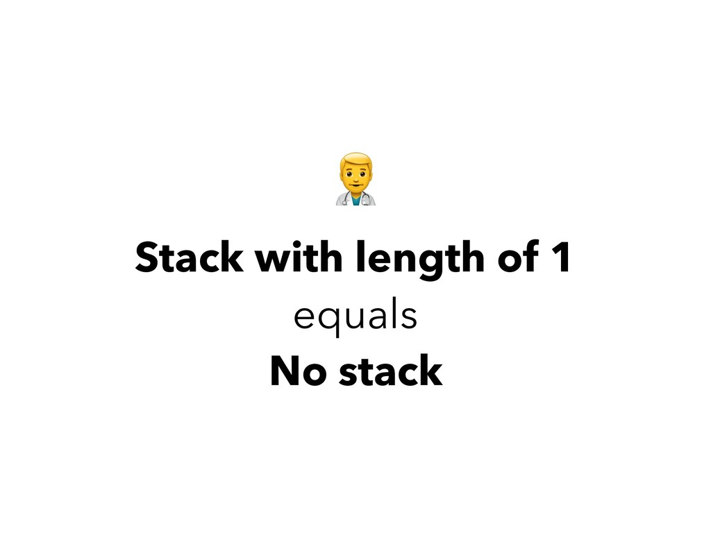 Stack with length of 1 equals No stack ,
