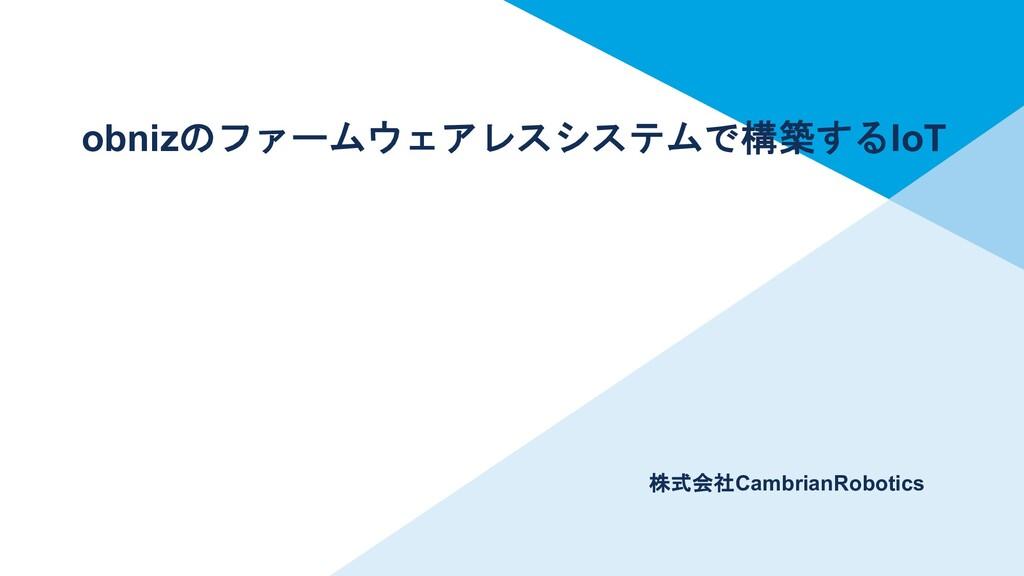 株式会社CambrianRobotics obnizのファームウェアレスシステムで構築するIoT