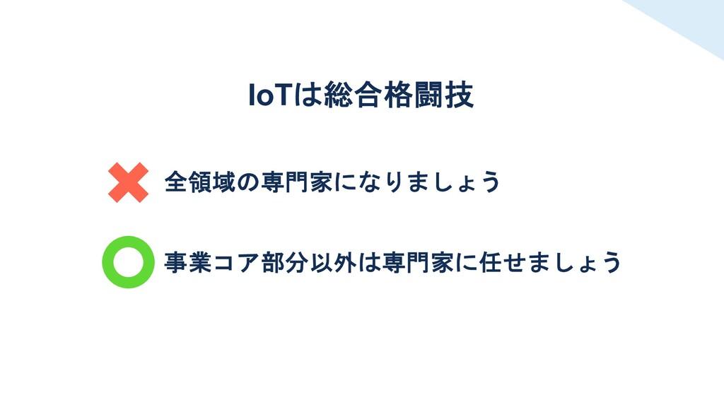全領域の専門家になりましょう 事業コア部分以外は専門家に任せましょう IoTは総合格闘技