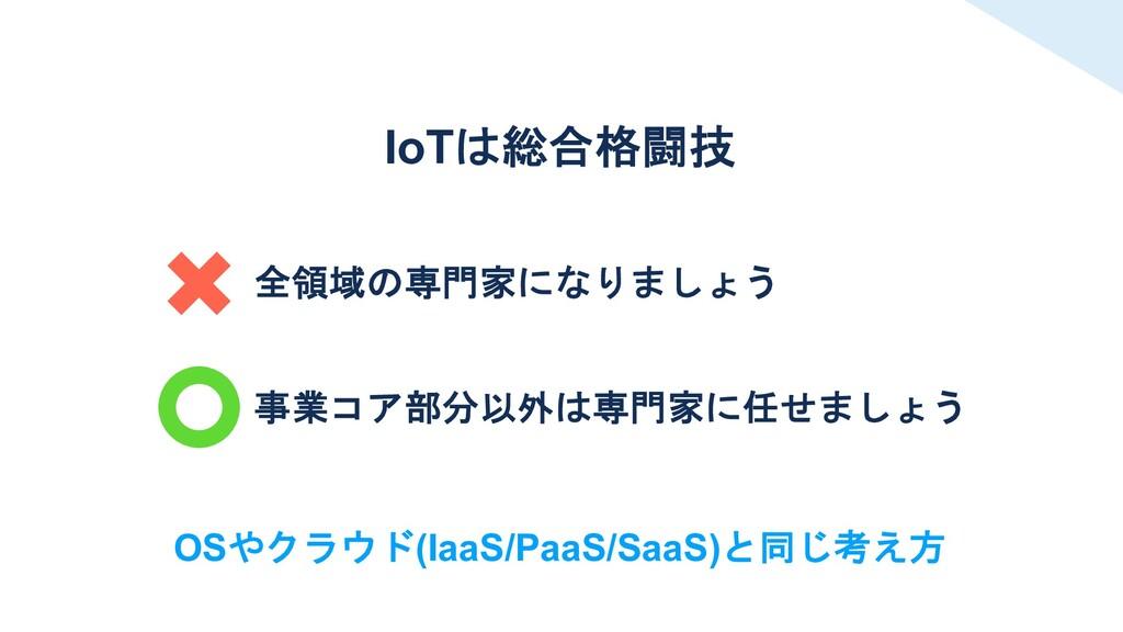 全領域の専門家になりましょう 事業コア部分以外は専門家に任せましょう IoTは総合格闘技 OS...