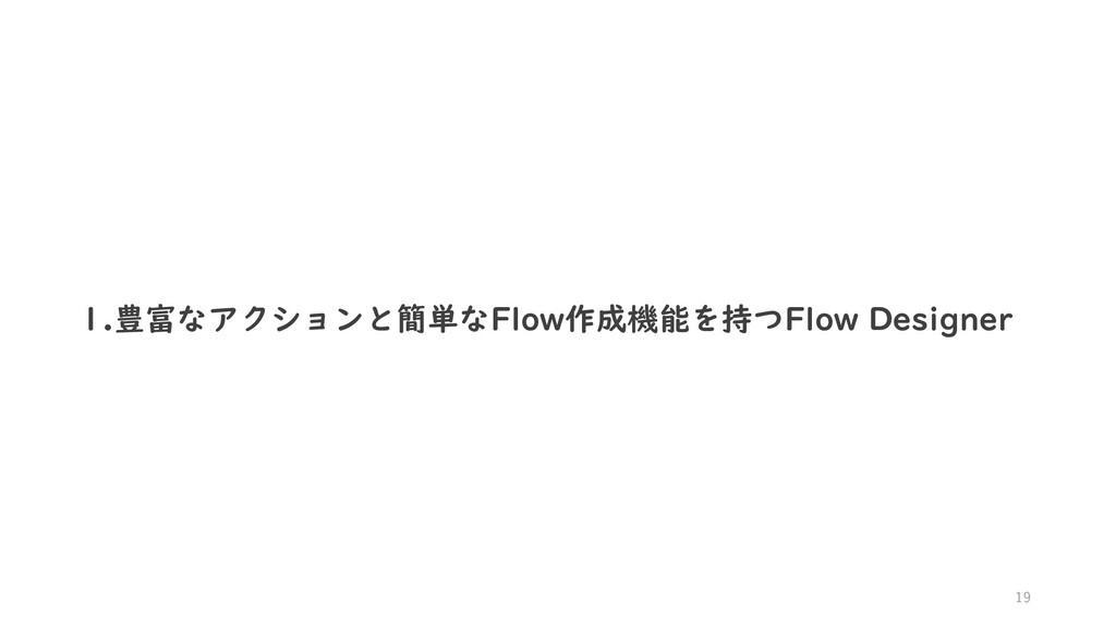 19 1.豊富なアクションと簡単なFlow作成機能を持つFlow Designer